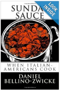 "SUNDAY SAUCE ""When Italian-Americans Cook"" by Daniel Bellino-Zwicke, is Available on AMAOZN.com  .. CLICK LINK BELOW  .. http://www.amazon.com/Sunday-Sauce-When-Italian-Americans-Cook/dp/1490991026"